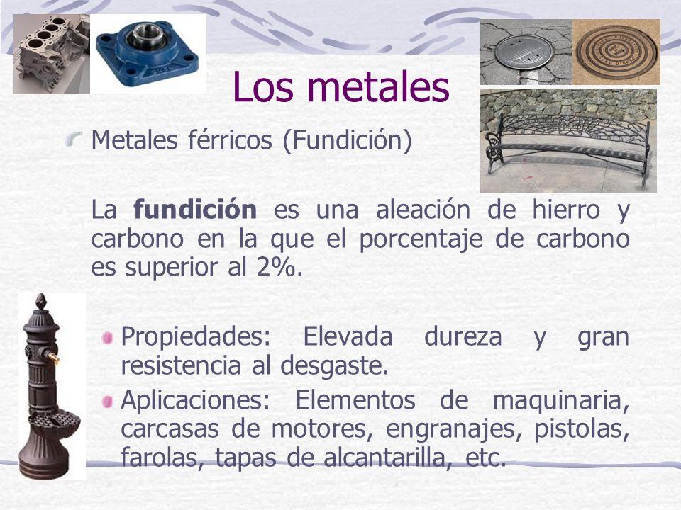 Metales férricos (Fundición) La fundición es una aleación de hierro y carbono en la que el porcentaje de carbono es superior al 2%. Propiedades: Eleva