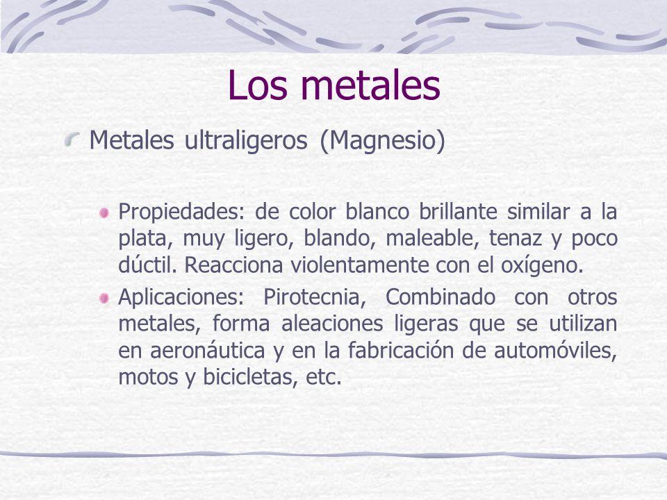Metales ultraligeros (Magnesio) Propiedades: de color blanco brillante similar a la plata, muy ligero, blando, maleable, tenaz y poco dúctil. Reaccion