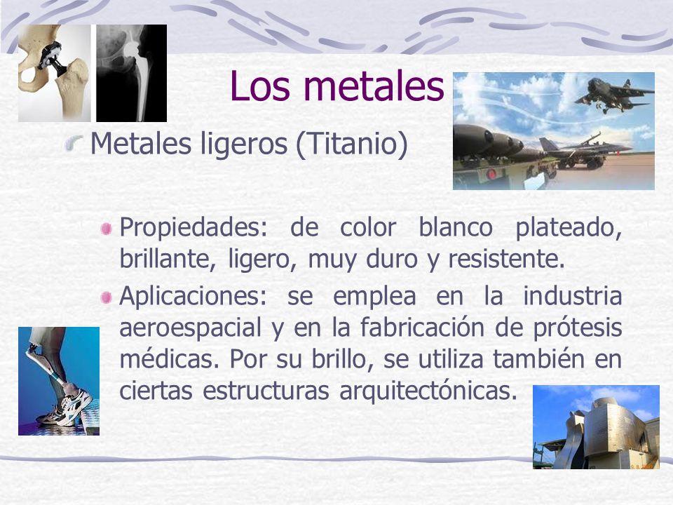 Metales ligeros (Titanio) Propiedades: de color blanco plateado, brillante, ligero, muy duro y resistente. Aplicaciones: se emplea en la industria aer