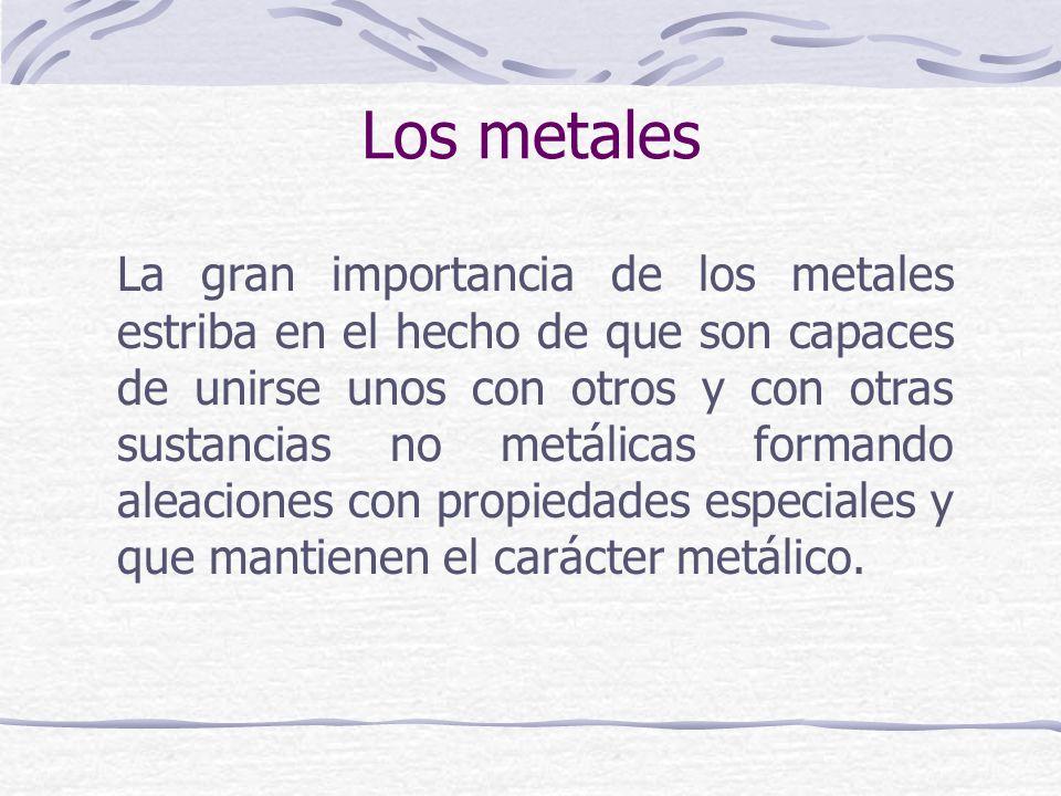 La gran importancia de los metales estriba en el hecho de que son capaces de unirse unos con otros y con otras sustancias no metálicas formando aleaci