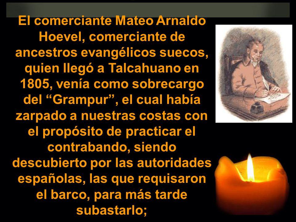 El comerciante Mateo Arnaldo Hoevel, comerciante de ancestros evangélicos suecos, quien llegó a Talcahuano en 1805, venía como sobrecargo del Grampur,