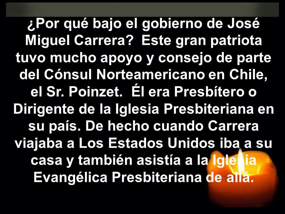 ¿Por qué bajo el gobierno de José Miguel Carrera? Este gran patriota tuvo mucho apoyo y consejo de parte del Cónsul Norteamericano en Chile, el Sr. Po