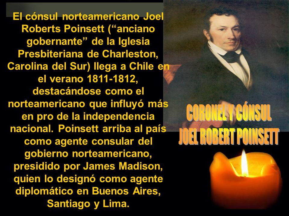 El cónsul norteamericano Joel Roberts Poinsett (anciano gobernante de la Iglesia Presbiteriana de Charleston, Carolina del Sur) llega a Chile en el ve