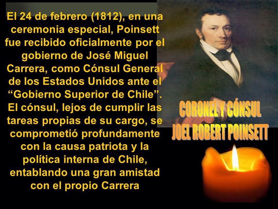 El 24 de febrero (1812), en una ceremonia especial, Poinsett fue recibido oficialmente por el gobierno de José Miguel Carrera, como Cónsul General de