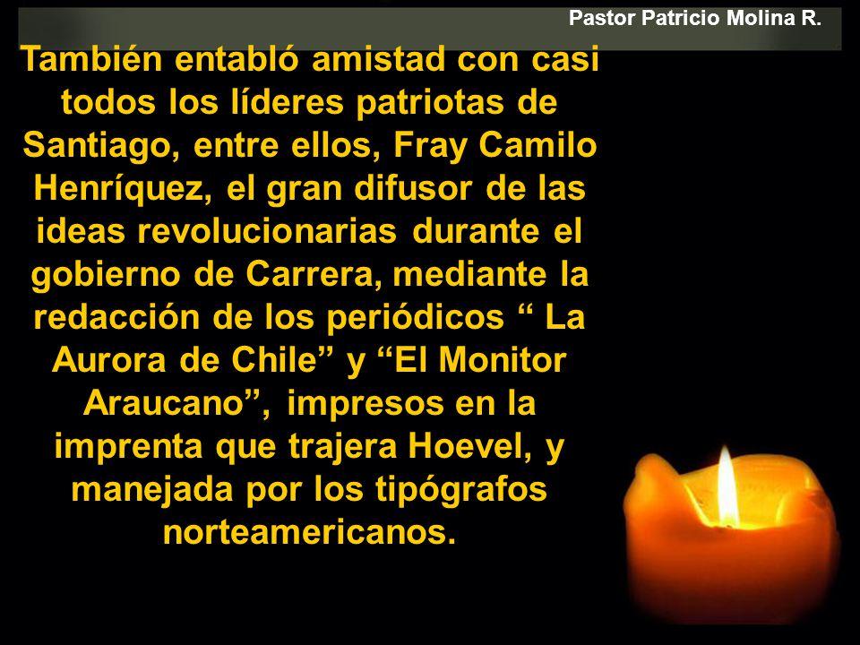 También entabló amistad con casi todos los líderes patriotas de Santiago, entre ellos, Fray Camilo Henríquez, el gran difusor de las ideas revoluciona