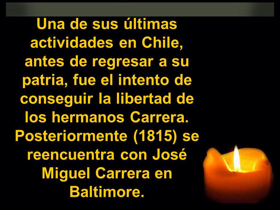 Una de sus últimas actividades en Chile, antes de regresar a su patria, fue el intento de conseguir la libertad de los hermanos Carrera. Posteriorment