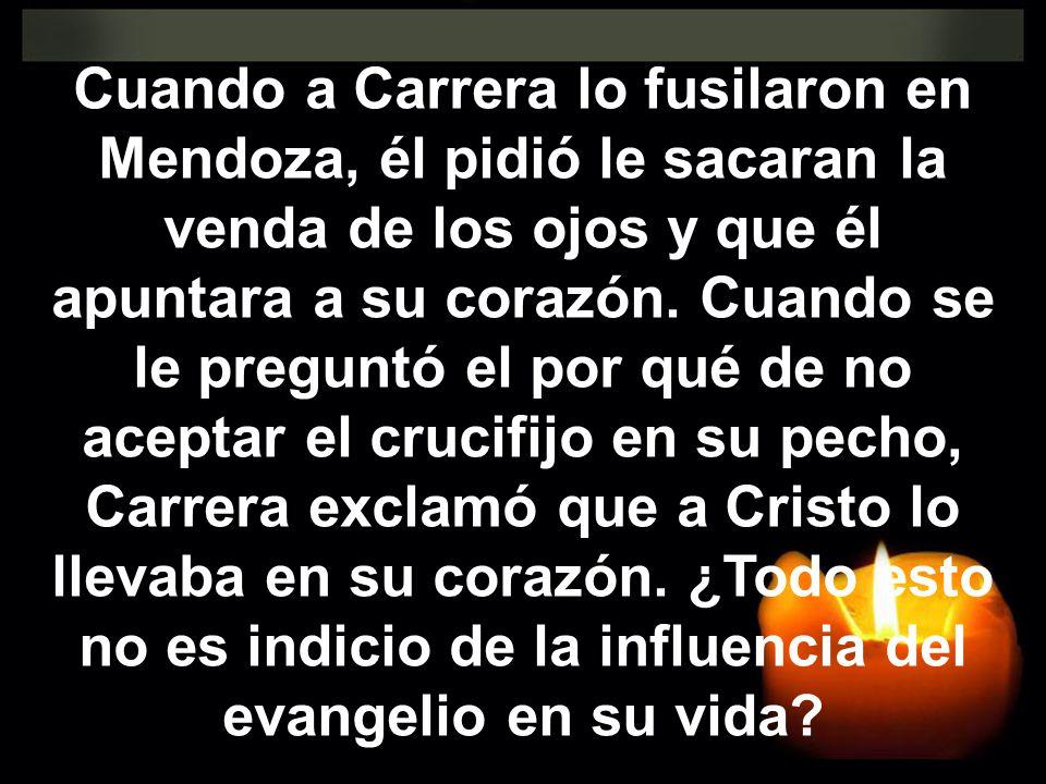 Cuando a Carrera lo fusilaron en Mendoza, él pidió le sacaran la venda de los ojos y que él apuntara a su corazón. Cuando se le preguntó el por qué de