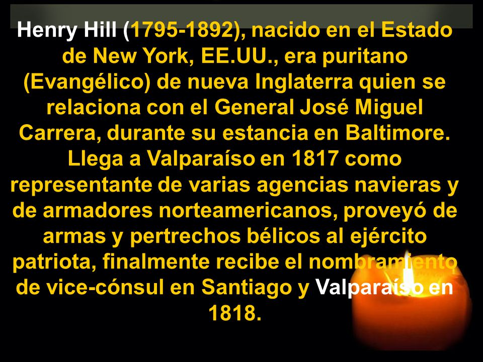 Henry Hill (1795-1892), nacido en el Estado de New York, EE.UU., era puritano (Evangélico) de nueva Inglaterra quien se relaciona con el General José