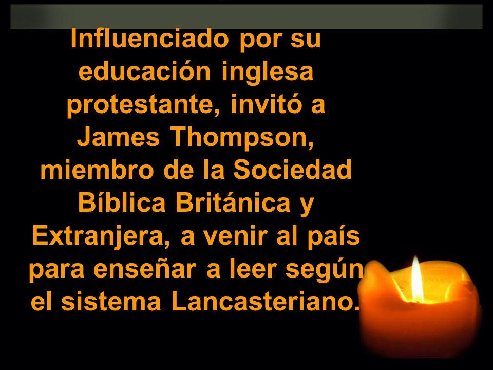 Influenciado por su educación inglesa protestante, invitó a James Thompson, miembro de la Sociedad Bíblica Británica y Extranjera, a venir al país par