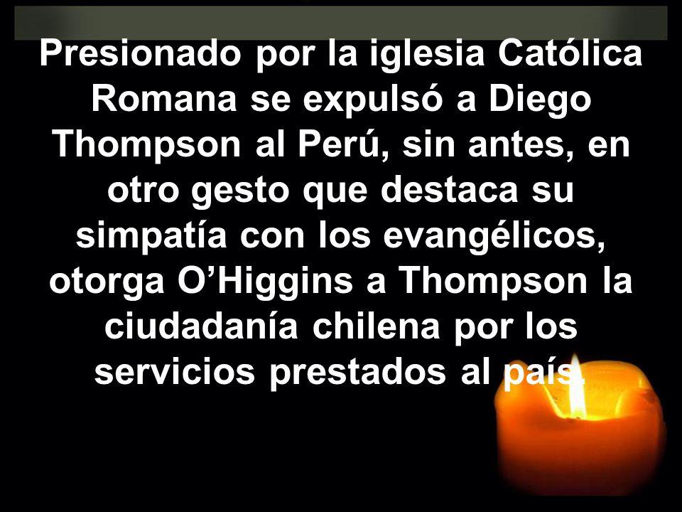 Presionado por la iglesia Católica Romana se expulsó a Diego Thompson al Perú, sin antes, en otro gesto que destaca su simpatía con los evangélicos, o