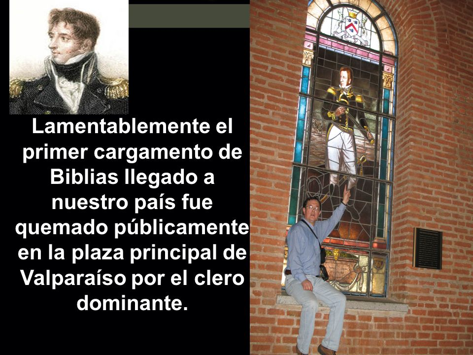 Lamentablemente el primer cargamento de Biblias llegado a nuestro país fue quemado públicamente en la plaza principal de Valparaíso por el clero domin