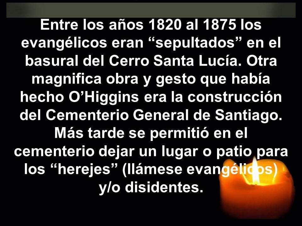 Entre los años 1820 al 1875 los evangélicos eran sepultados en el basural del Cerro Santa Lucía. Otra magnifica obra y gesto que había hecho OHiggins