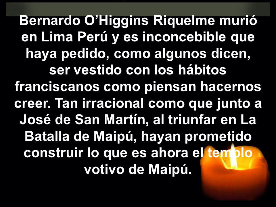 Bernardo OHiggins Riquelme murió en Lima Perú y es inconcebible que haya pedido, como algunos dicen, ser vestido con los hábitos franciscanos como pie