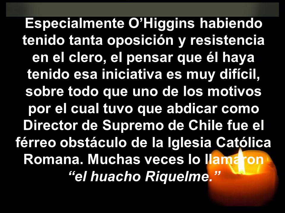 Especialmente OHiggins habiendo tenido tanta oposición y resistencia en el clero, el pensar que él haya tenido esa iniciativa es muy difícil, sobre to
