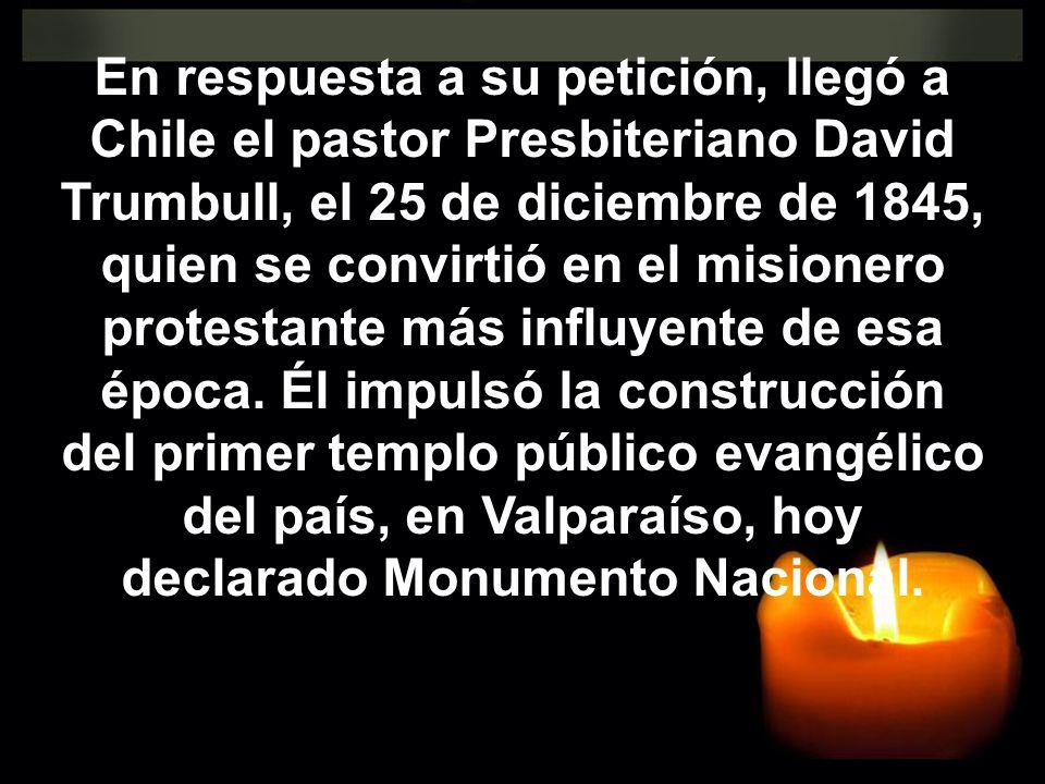 En respuesta a su petición, llegó a Chile el pastor Presbiteriano David Trumbull, el 25 de diciembre de 1845, quien se convirtió en el misionero prote