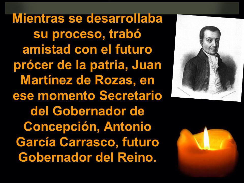 Mientras se desarrollaba su proceso, trabó amistad con el futuro prócer de la patria, Juan Martínez de Rozas, en ese momento Secretario del Gobernador