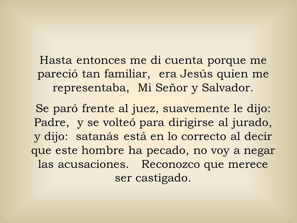 Hasta entonces me di cuenta porque me pareció tan familiar, era Jesús quien me representaba, Mi Señor y Salvador.