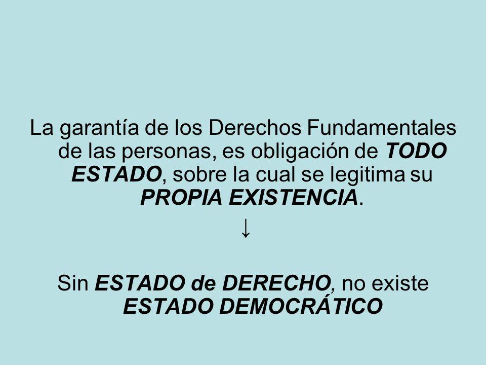 La garantía de los Derechos Fundamentales de las personas, es obligación de TODO ESTADO, sobre la cual se legitima su PROPIA EXISTENCIA. Sin ESTADO de