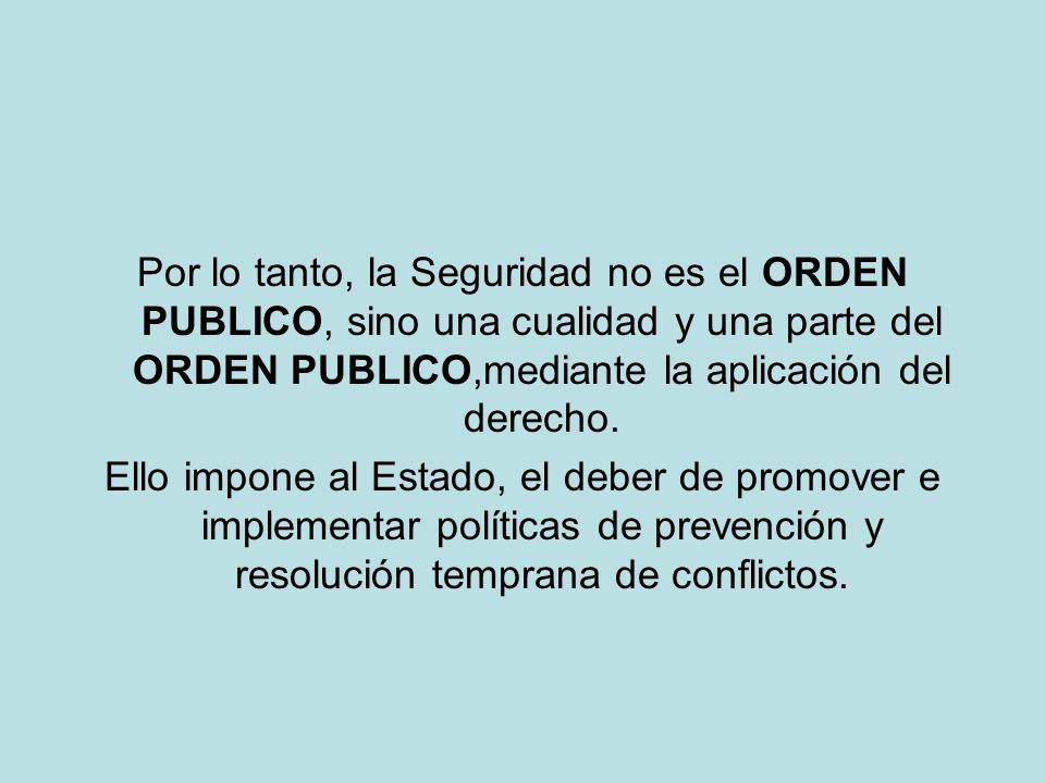 Por lo tanto, la Seguridad no es el ORDEN PUBLICO, sino una cualidad y una parte del ORDEN PUBLICO,mediante la aplicación del derecho. Ello impone al
