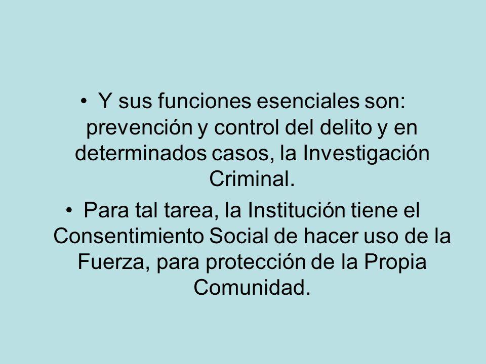 Y sus funciones esenciales son: prevención y control del delito y en determinados casos, la Investigación Criminal. Para tal tarea, la Institución tie