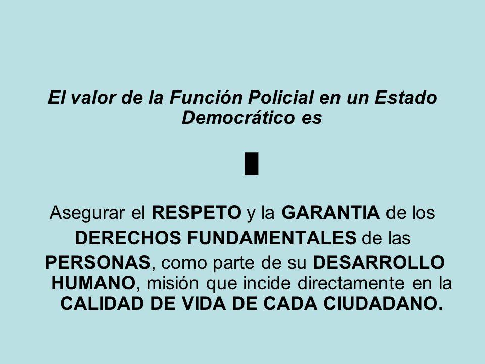 El valor de la Función Policial en un Estado Democrático es Asegurar el RESPETO y la GARANTIA de los DERECHOS FUNDAMENTALES de las PERSONAS, como parte de su DESARROLLO HUMANO, misión que incide directamente en la CALIDAD DE VIDA DE CADA CIUDADANO.