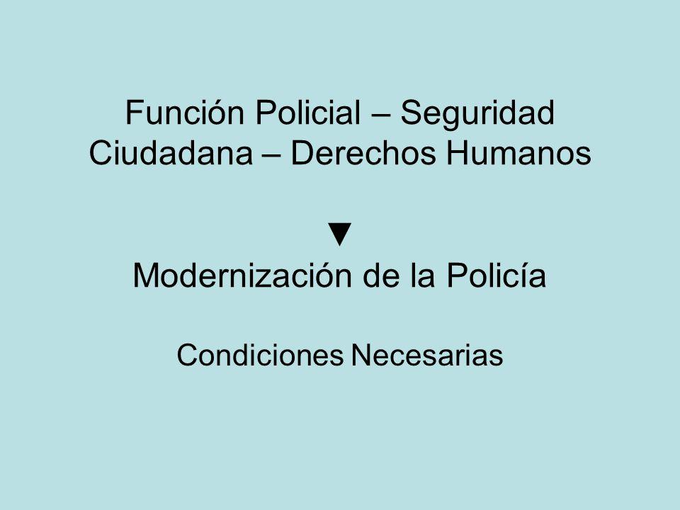 Función Policial – Seguridad Ciudadana – Derechos Humanos Modernización de la Policía Condiciones Necesarias