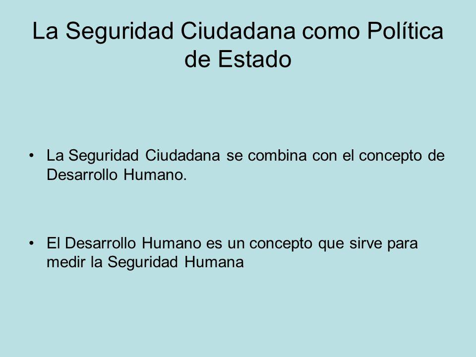La Seguridad Ciudadana como Política de Estado La Seguridad Ciudadana se combina con el concepto de Desarrollo Humano. El Desarrollo Humano es un conc
