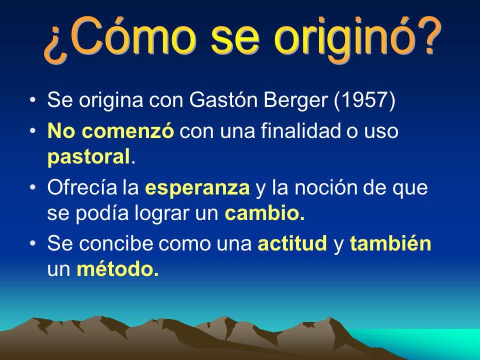 Se origina con Gastón Berger (1957) No comenzó con una finalidad o uso pastoral. Ofrecía la esperanza y la noción de que se podía lograr un cambio. Se