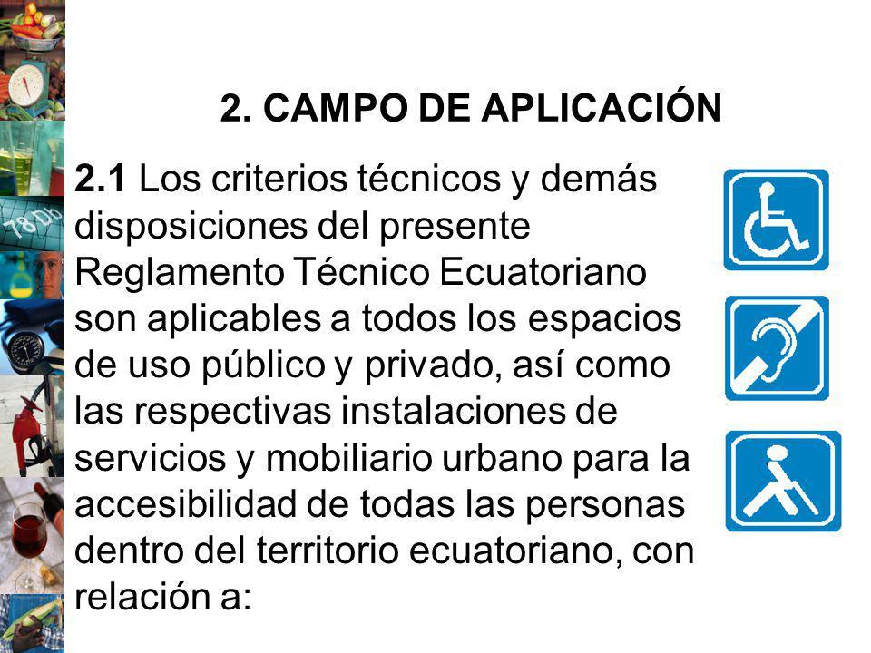 2.1 Los criterios técnicos y demás disposiciones del presente Reglamento Técnico Ecuatoriano son aplicables a todos los espacios de uso público y priv