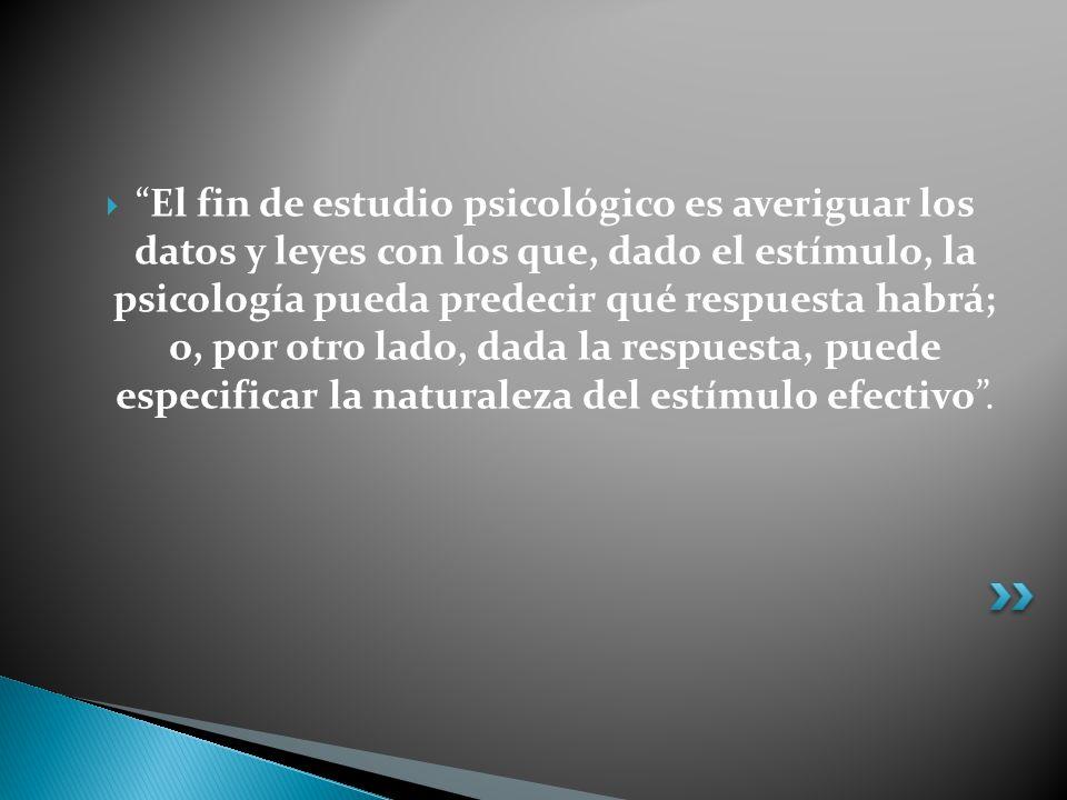 El fin de estudio psicológico es averiguar los datos y leyes con los que, dado el estímulo, la psicología pueda predecir qué respuesta habrá; o, por o
