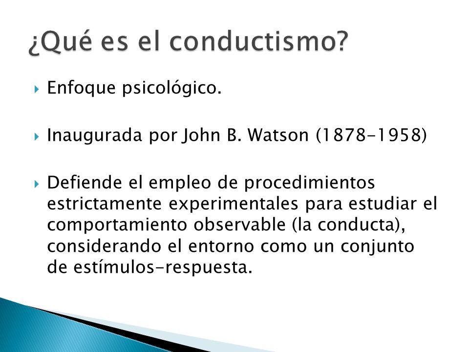 Enfoque psicológico. Inaugurada por John B. Watson (1878-1958) Defiende el empleo de procedimientos estrictamente experimentales para estudiar el comp
