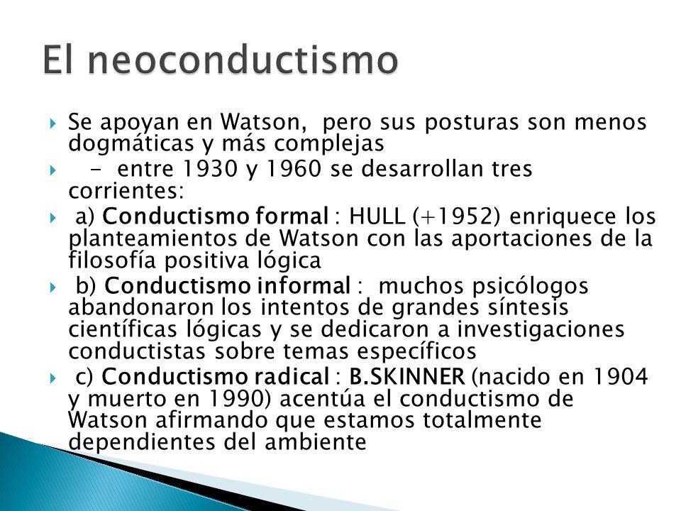 Se apoyan en Watson, pero sus posturas son menos dogmáticas y más complejas - entre 1930 y 1960 se desarrollan tres corrientes: a) Conductismo formal