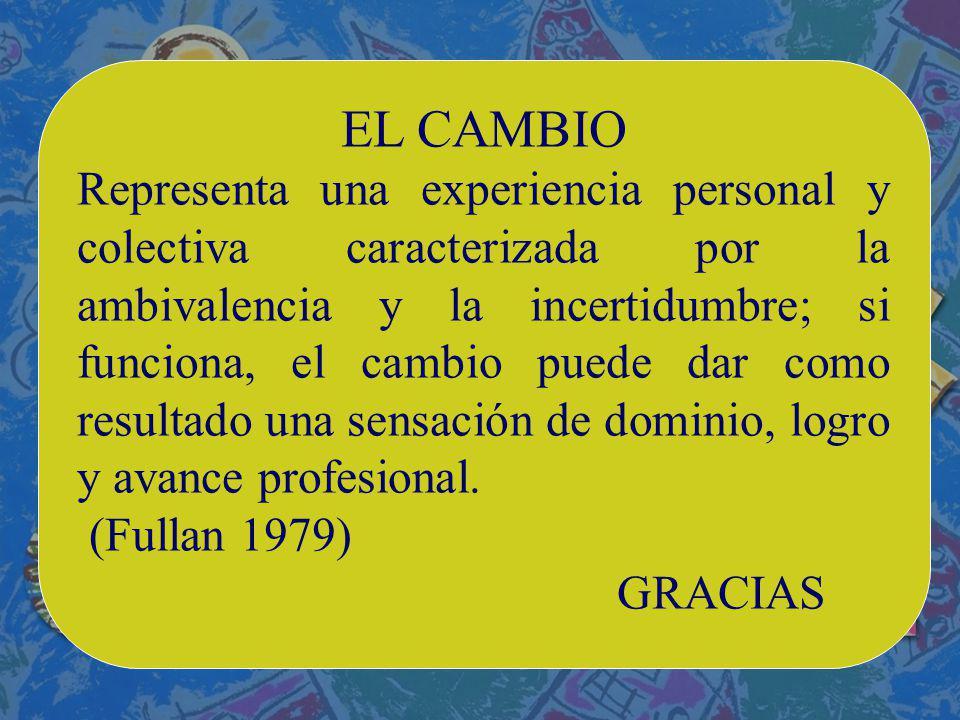 EL CAMBIO Representa una experiencia personal y colectiva caracterizada por la ambivalencia y la incertidumbre; si funciona, el cambio puede dar como