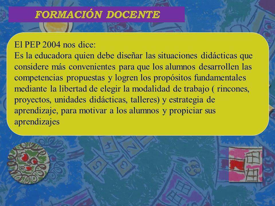FORMACIÓN DOCENTE El PEP 2004 nos dice: Es la educadora quien debe diseñar las situaciones didácticas que considere más convenientes para que los alum