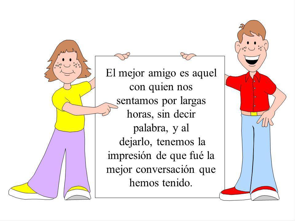 El mejor amigo es aquel con quien nos sentamos por largas horas, sin decir palabra, y al dejarlo, tenemos la impresión de que fué la mejor conversación que hemos tenido.