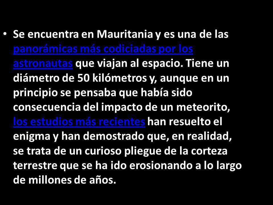 Se encuentra en Mauritania y es una de las panorámicas más codiciadas por los astronautas que viajan al espacio. Tiene un diámetro de 50 kilómetros y,