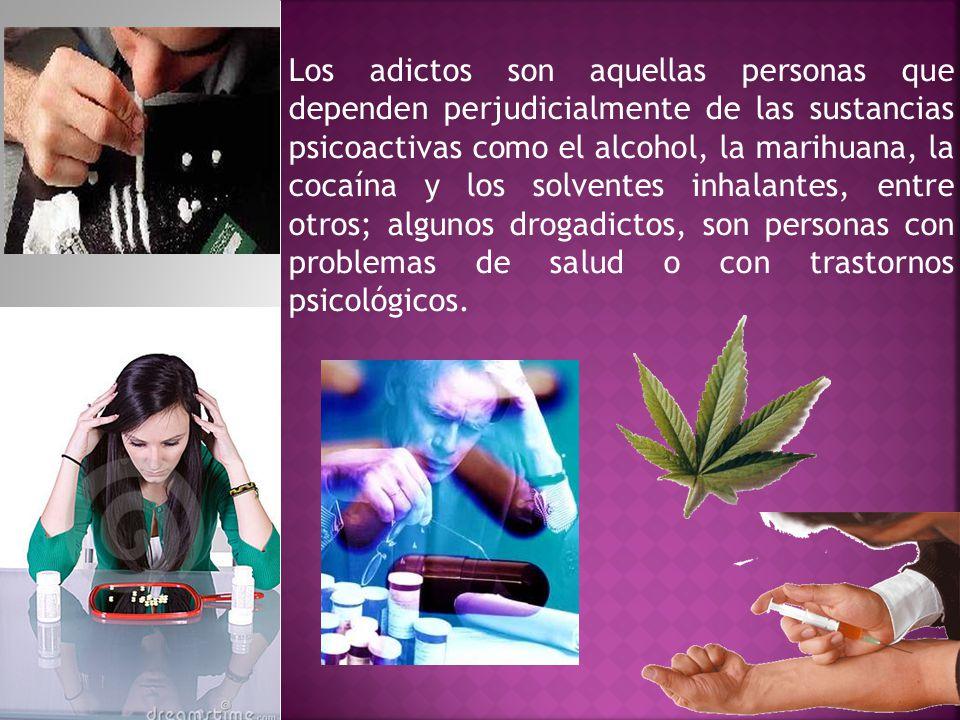 Los adictos son aquellas personas que dependen perjudicialmente de las sustancias psicoactivas como el alcohol, la marihuana, la cocaína y los solvent
