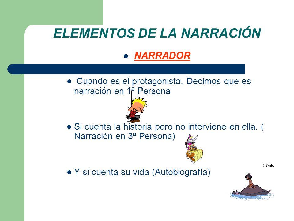 ELEMENTOS DE LA NARRACIÓN NARRADOR Cuando es el protagonista. Decimos que es narración en 1ª Persona Si cuenta la historia pero no interviene en ella.