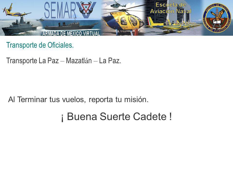 Transporte de Oficiales. Transporte La Paz – Mazatl á n – La Paz. Al Terminar tus vuelos, reporta tu misión. ¡ Buena Suerte Cadete !