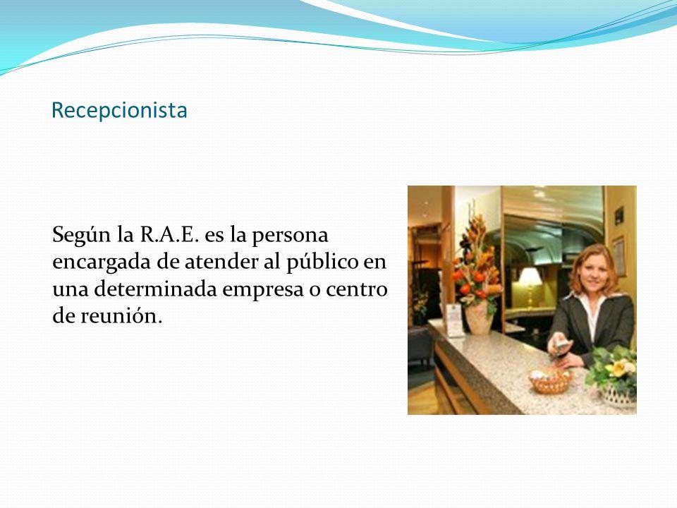 Recepcionista Según la R.A.E. es la persona encargada de atender al público en una determinada empresa o centro de reunión.