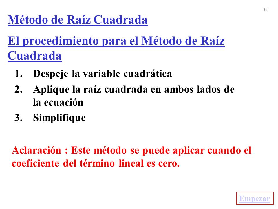 11 El procedimiento para el Método de Raíz Cuadrada 1.Despeje la variable cuadrática 2.Aplique la raíz cuadrada en ambos lados de la ecuación 3.Simplifique Aclaración : Este método se puede aplicar cuando el coeficiente del término lineal es cero.