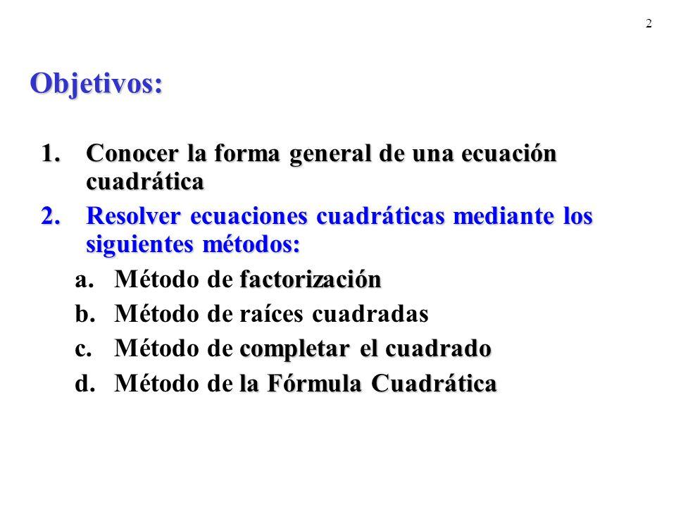 2 Objetivos: 1.Conocer la forma general de una ecuación cuadrática 2.Resolver ecuaciones cuadráticas mediante los siguientes métodos: factorización a.Método de factorización b.Método de raíces cuadradas completar el cuadrado c.Método de completar el cuadrado la Fórmula Cuadrática d.Método de la Fórmula Cuadrática