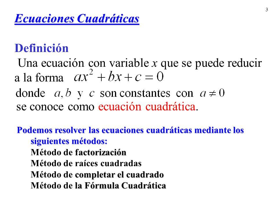 3 Ecuaciones Cuadráticas Ecuaciones Cuadráticas Definición Una ecuación con variable x que se puede reducir a la forma se conoce como ecuación cuadrática.