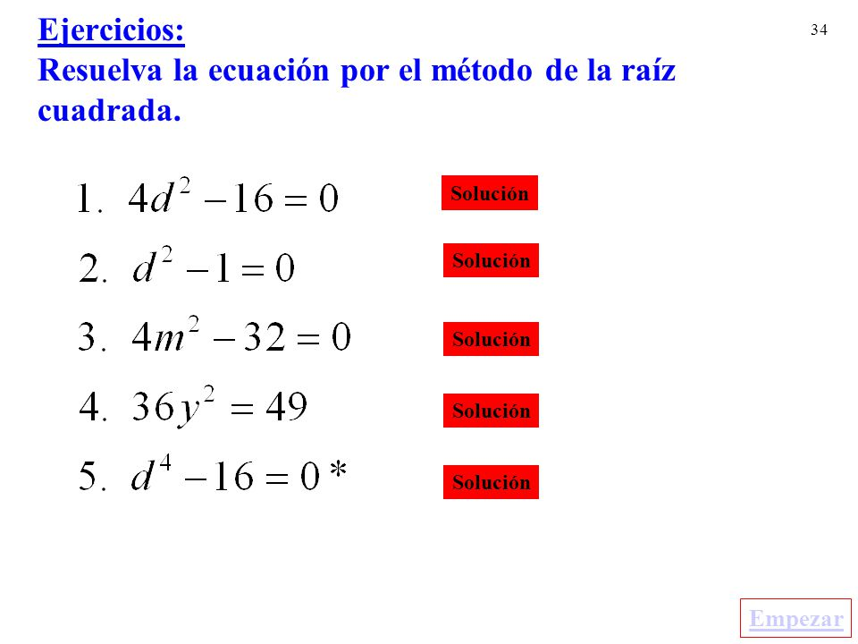 34 Ejercicios: Resuelva la ecuación por el método de la raíz cuadrada. Solución Empezar