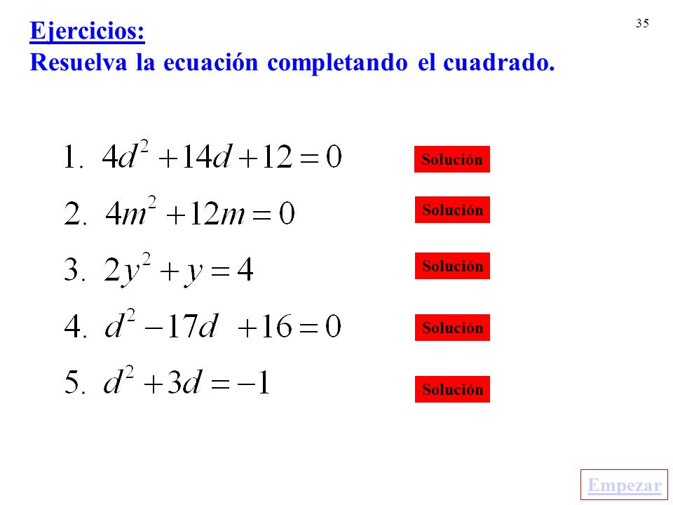 35 Ejercicios: Resuelva la ecuación completando el cuadrado. Solución Empezar