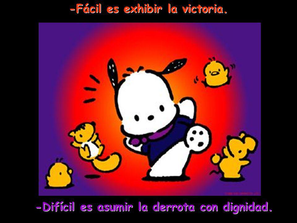-Fácil es exhibir la victoria. -Difícil es asumir la derrota con dignidad.