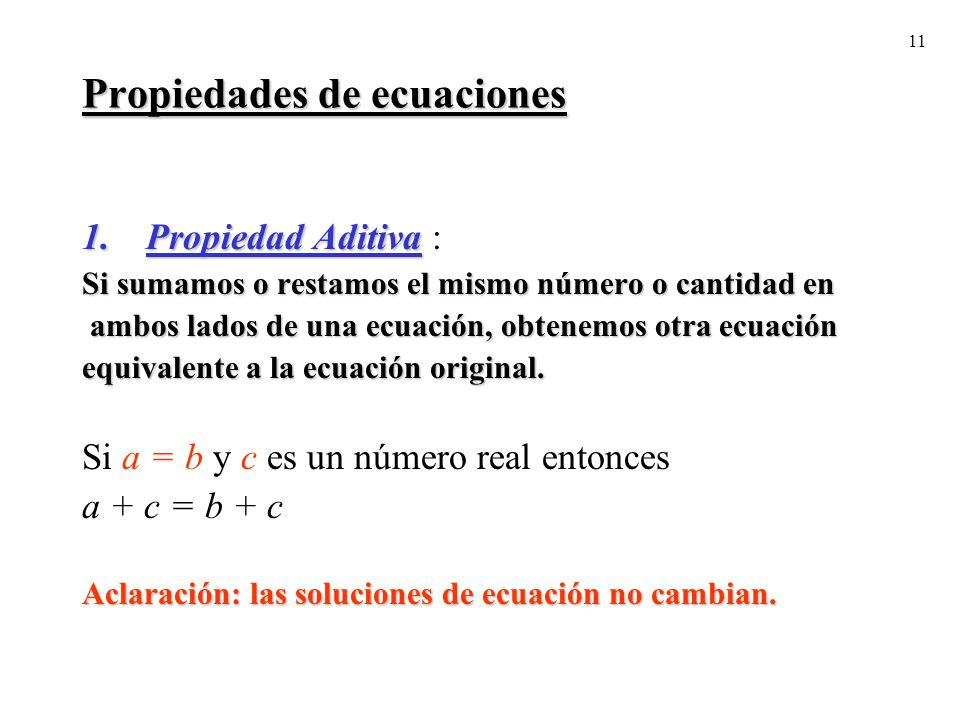 11 Propiedades de ecuaciones 1.Propiedad Aditiva 1.Propiedad Aditiva : Si sumamos o restamos el mismo número o cantidad en ambos lados de una ecuación