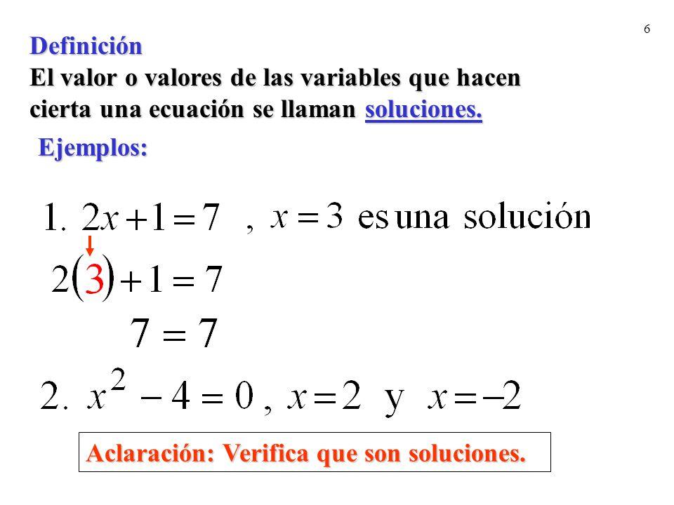6 Definición El valor o valores de las variables que hacen cierta una ecuación se llaman soluciones. Ejemplos: Aclaración: Verifica que son soluciones