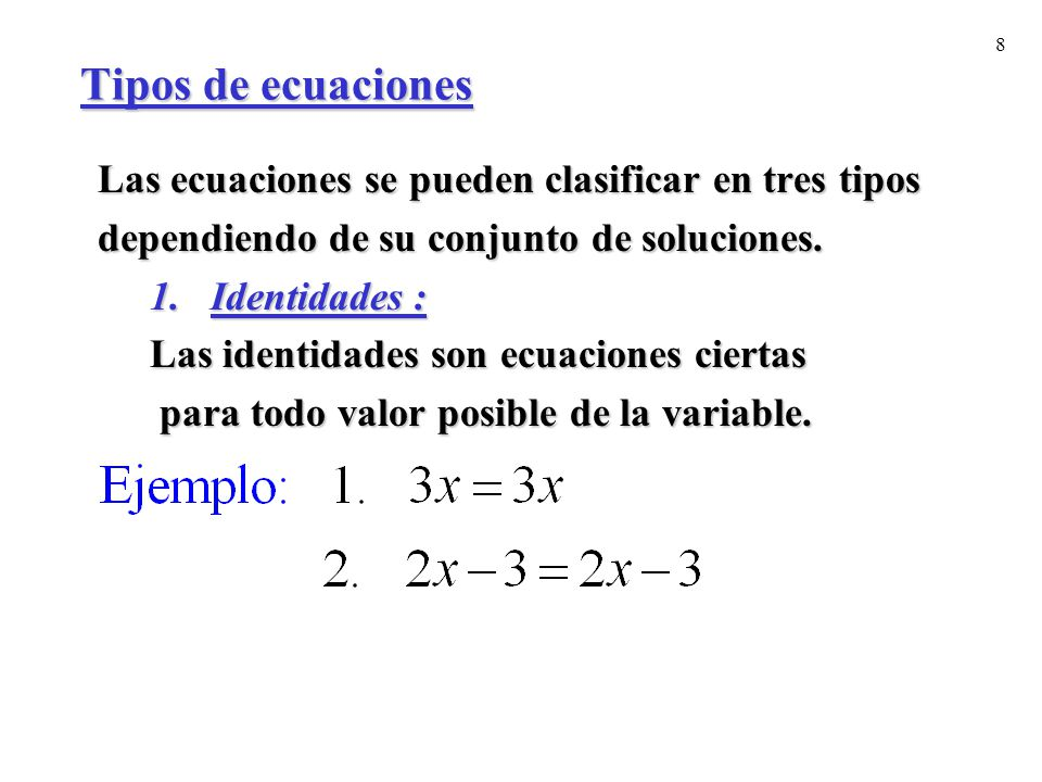 8 Tipos de ecuaciones Las ecuaciones se pueden clasificar en tres tipos dependiendo de su conjunto de soluciones. 1.Identidades : Las identidades son
