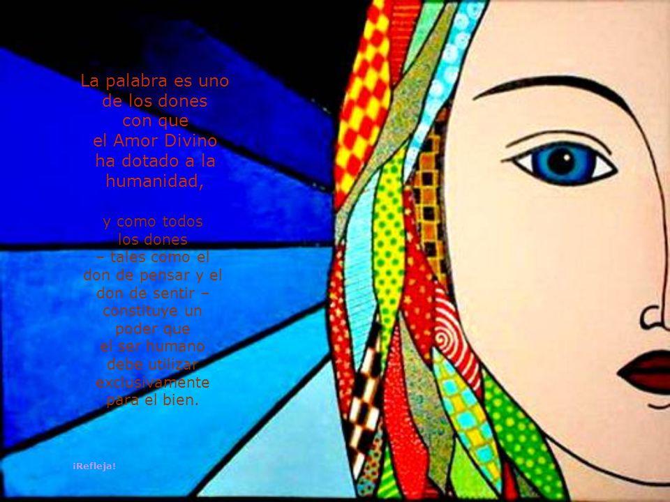 La palabra es uno de los dones con que el Amor Divino ha dotado a la humanidad, y como todos los dones – tales como el don de pensar y el don de sentir – constituye un poder que el ser humano debe utilizar exclusivamente para el bien.